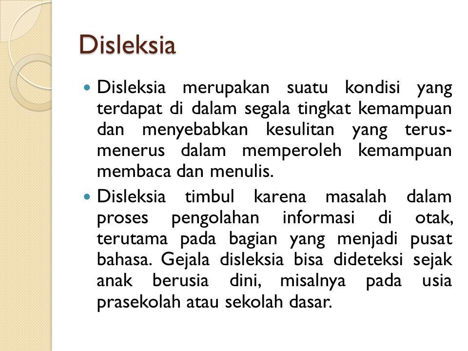 Disleksia Disleksia merupakan suatu kondisi yang terdapat di dalam segala tingkat kemampuan dan menyebabkan kesulitan yang terus- menerus dalam memperoleh kemampuan membaca dan menulis.
