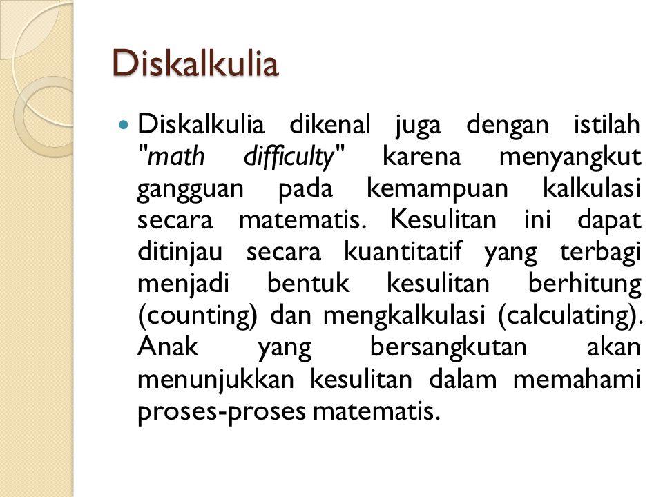Diskalkulia Diskalkulia dikenal juga dengan istilah math difficulty karena menyangkut gangguan pada kemampuan kalkulasi secara matematis.