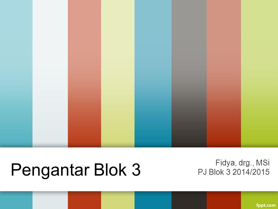 Pengantar Blok 3 Fidya, drg., MSi PJ Blok 3 2014/2015