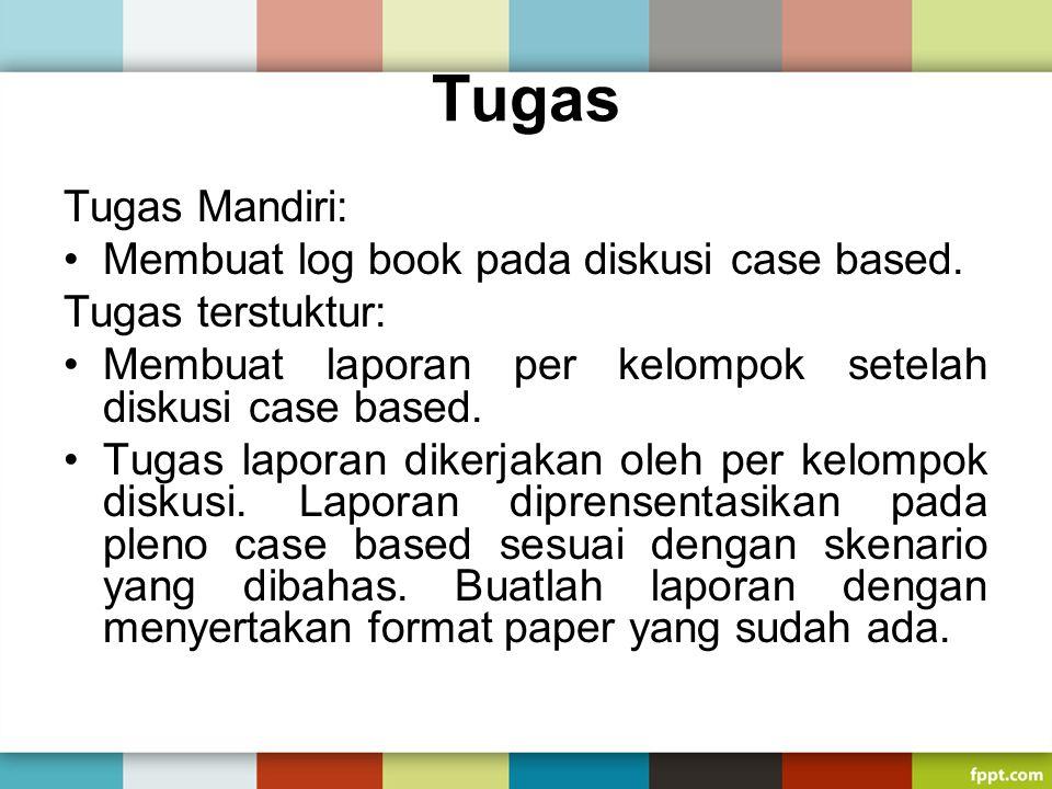 Tugas Tugas Mandiri: Membuat log book pada diskusi case based. Tugas terstuktur: Membuat laporan per kelompok setelah diskusi case based. Tugas lapora