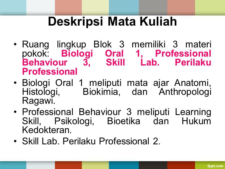 Deskripsi Mata Kuliah Ruang lingkup Blok 3 memiliki 3 materi pokok: Biologi Oral 1, Professional Behaviour 3, Skill Lab. Perilaku Professional Biologi