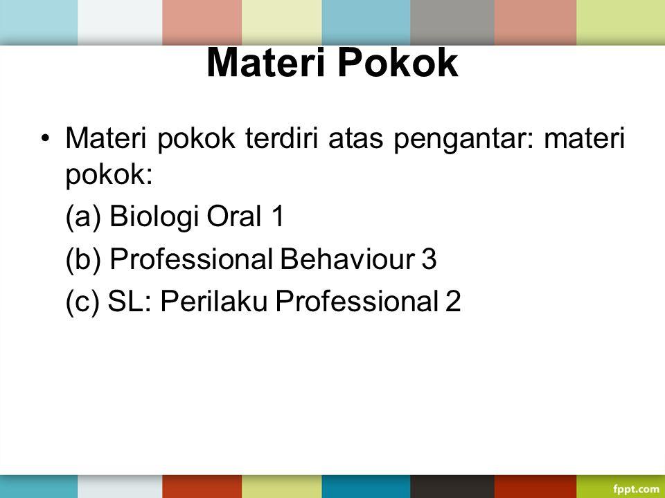 Materi Pokok Materi pokok terdiri atas pengantar: materi pokok: (a) Biologi Oral 1 (b) Professional Behaviour 3 (c) SL: Perilaku Professional 2