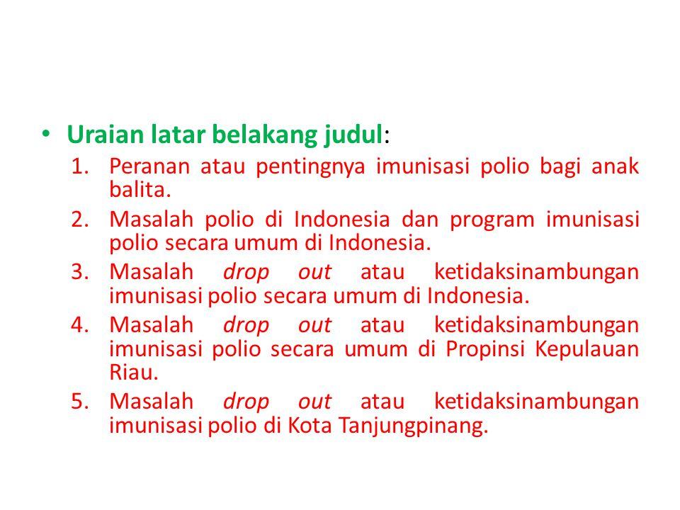 Uraian latar belakang judul: 1.Peranan atau pentingnya imunisasi polio bagi anak balita. 2.Masalah polio di Indonesia dan program imunisasi polio seca