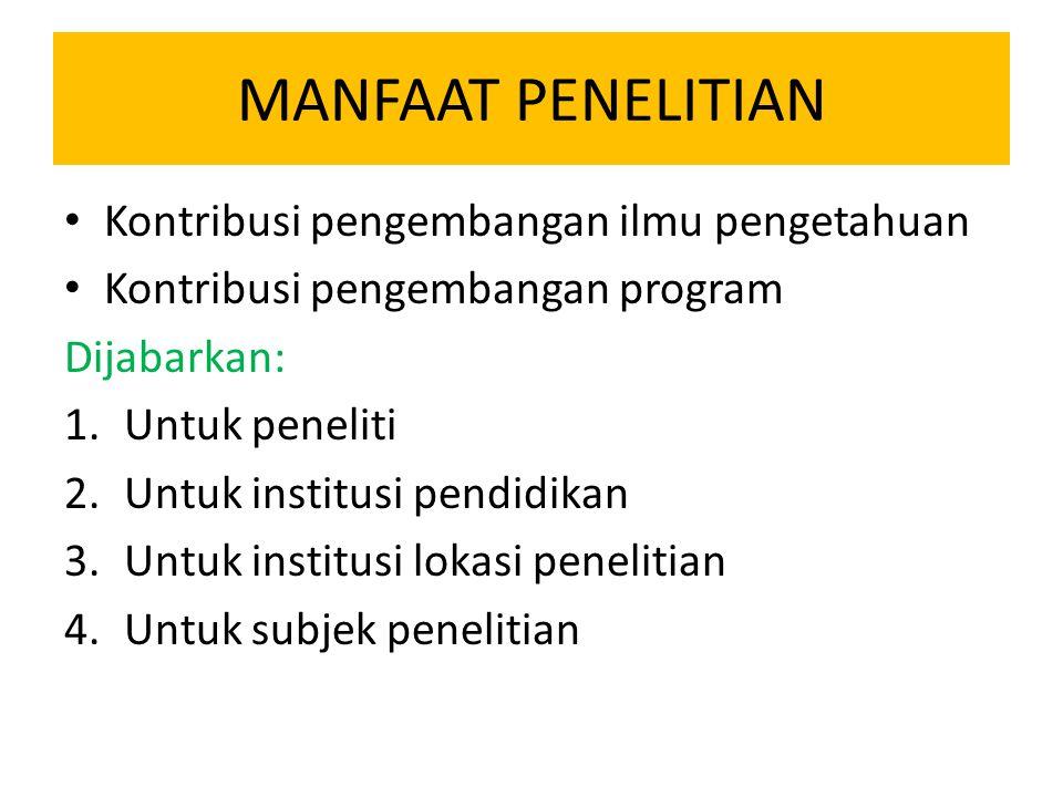 MANFAAT PENELITIAN Kontribusi pengembangan ilmu pengetahuan Kontribusi pengembangan program Dijabarkan: 1.Untuk peneliti 2.Untuk institusi pendidikan