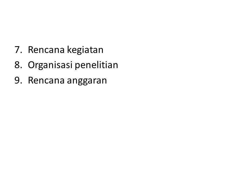 7.Rencana kegiatan 8.Organisasi penelitian 9.Rencana anggaran