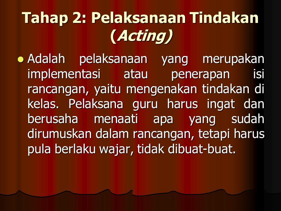Tahap 2: Pelaksanaan Tindakan (Acting) Adalah pelaksanaan yang merupakan implementasi atau penerapan isi rancangan, yaitu mengenakan tindakan di kelas.