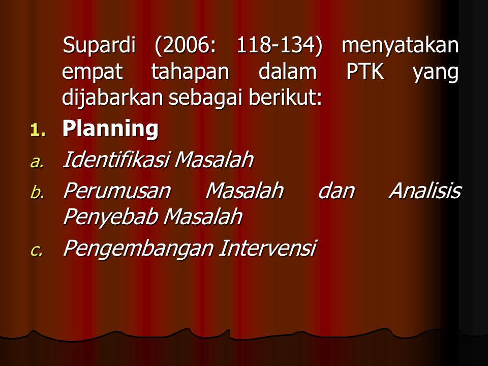 Supardi (2006: 118-134) menyatakan empat tahapan dalam PTK yang dijabarkan sebagai berikut: Supardi (2006: 118-134) menyatakan empat tahapan dalam PTK yang dijabarkan sebagai berikut: 1.