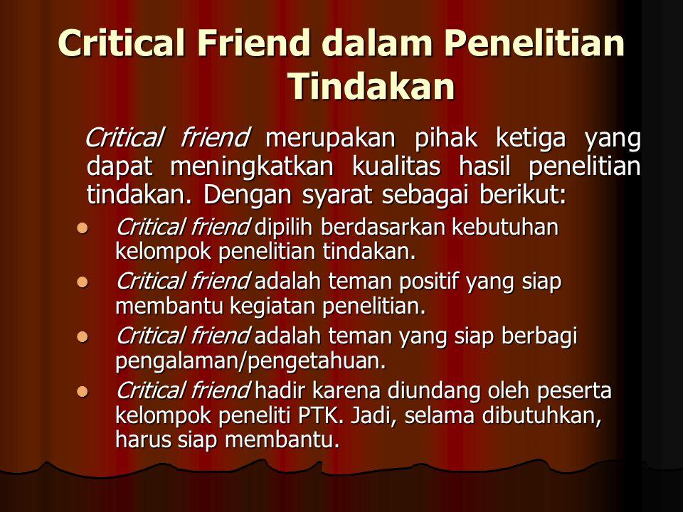 Critical Friend dalam Penelitian Tindakan Critical friend merupakan pihak ketiga yang dapat meningkatkan kualitas hasil penelitian tindakan.