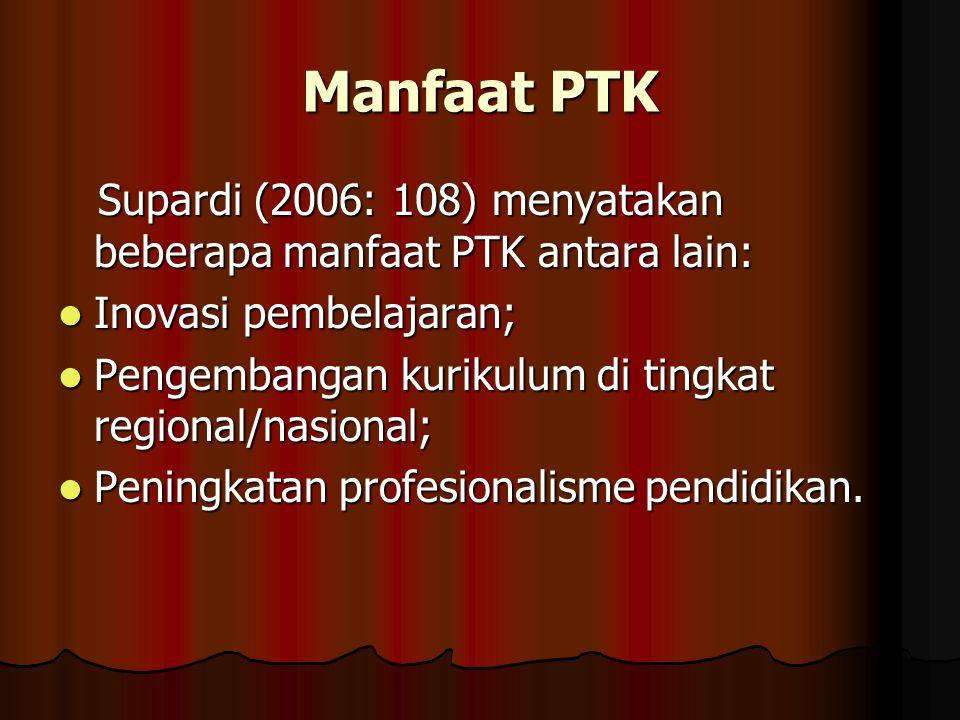 Manfaat PTK Supardi (2006: 108) menyatakan beberapa manfaat PTK antara lain: Supardi (2006: 108) menyatakan beberapa manfaat PTK antara lain: Inovasi pembelajaran; Inovasi pembelajaran; Pengembangan kurikulum di tingkat regional/nasional; Pengembangan kurikulum di tingkat regional/nasional; Peningkatan profesionalisme pendidikan.