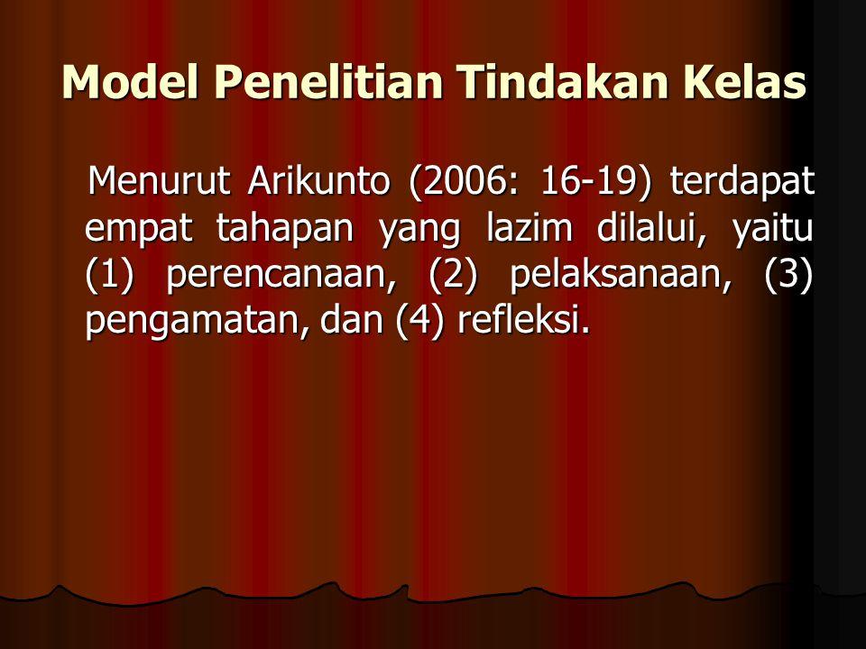 Model Penelitian Tindakan Kelas Menurut Arikunto (2006: 16-19) terdapat empat tahapan yang lazim dilalui, yaitu (1) perencanaan, (2) pelaksanaan, (3) pengamatan, dan (4) refleksi.