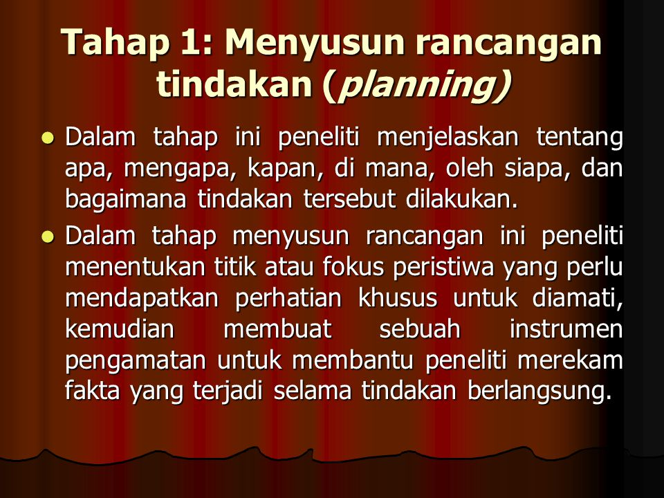 Tahap 1: Menyusun rancangan tindakan (planning) Dalam tahap ini peneliti menjelaskan tentang apa, mengapa, kapan, di mana, oleh siapa, dan bagaimana tindakan tersebut dilakukan.