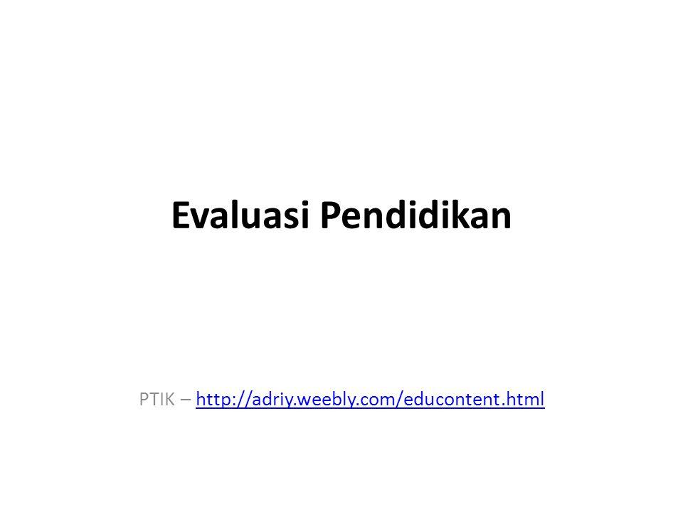 Evaluasi Pendidikan PTIK – http://adriy.weebly.com/educontent.htmlhttp://adriy.weebly.com/educontent.html