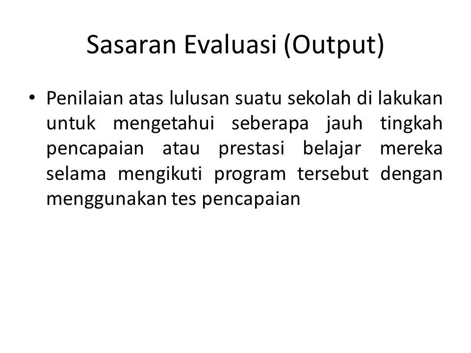 Sasaran Evaluasi (Output) Penilaian atas lulusan suatu sekolah di lakukan untuk mengetahui seberapa jauh tingkah pencapaian atau prestasi belajar mere