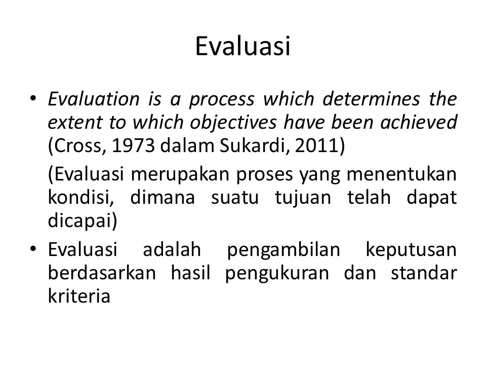 Evaluasi Evaluation is a process which determines the extent to which objectives have been achieved (Cross, 1973 dalam Sukardi, 2011) (Evaluasi merupa