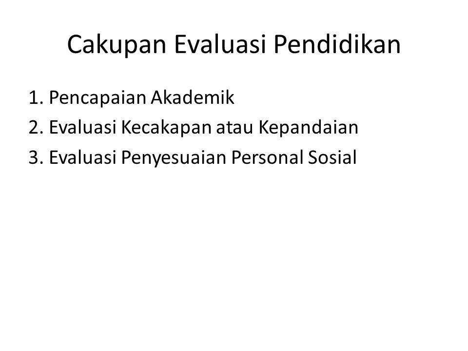 Cakupan Evaluasi Pendidikan 1. Pencapaian Akademik 2. Evaluasi Kecakapan atau Kepandaian 3. Evaluasi Penyesuaian Personal Sosial