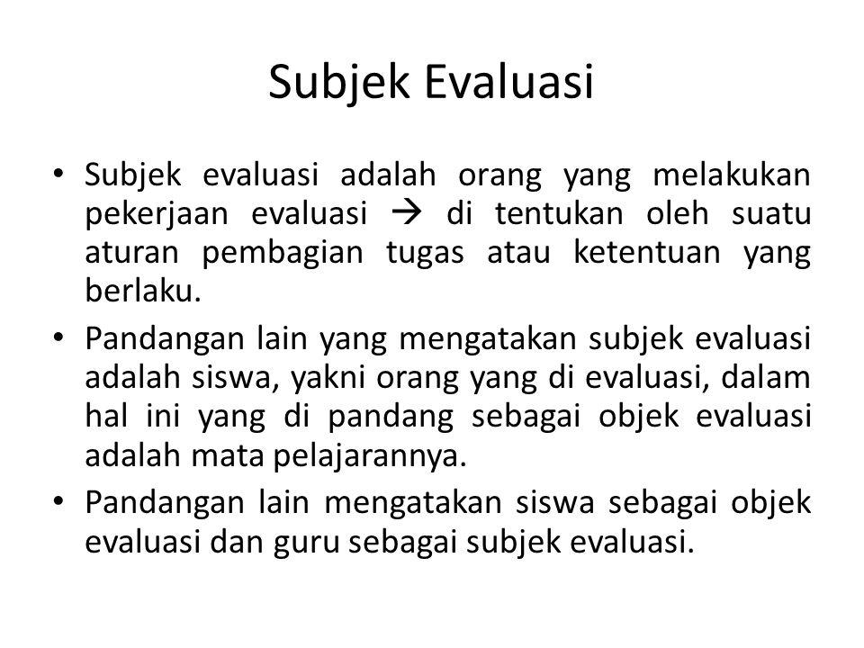 Subjek Evaluasi Subjek evaluasi adalah orang yang melakukan pekerjaan evaluasi  di tentukan oleh suatu aturan pembagian tugas atau ketentuan yang ber