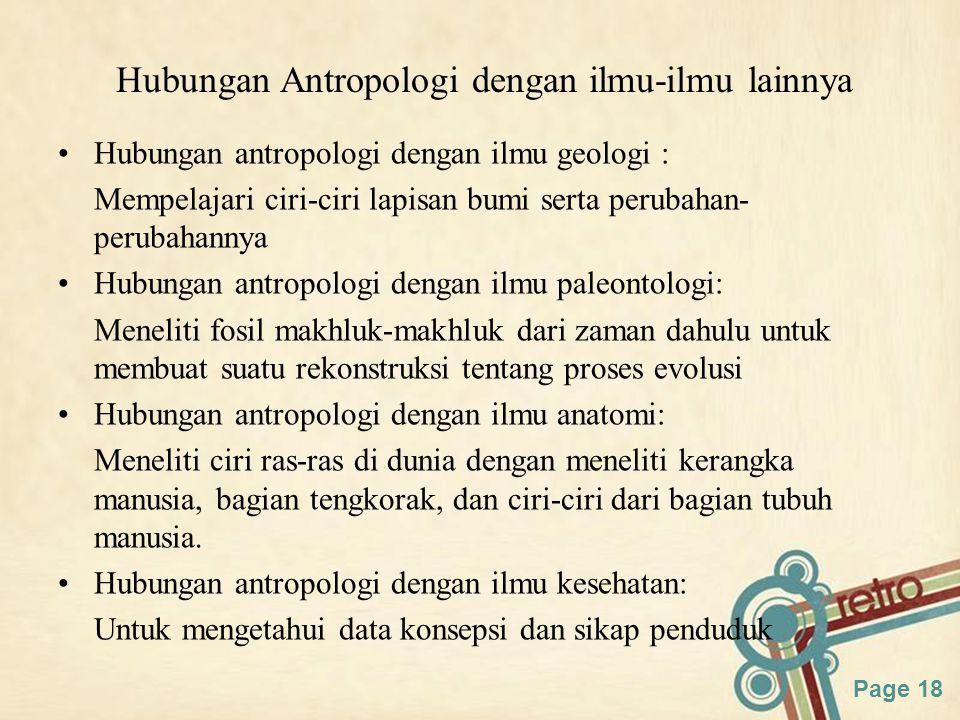 Page 18 Hubungan Antropologi dengan ilmu-ilmu lainnya Hubungan antropologi dengan ilmu geologi : Mempelajari ciri-ciri lapisan bumi serta perubahan- perubahannya Hubungan antropologi dengan ilmu paleontologi: Meneliti fosil makhluk-makhluk dari zaman dahulu untuk membuat suatu rekonstruksi tentang proses evolusi Hubungan antropologi dengan ilmu anatomi: Meneliti ciri ras-ras di dunia dengan meneliti kerangka manusia, bagian tengkorak, dan ciri-ciri dari bagian tubuh manusia.