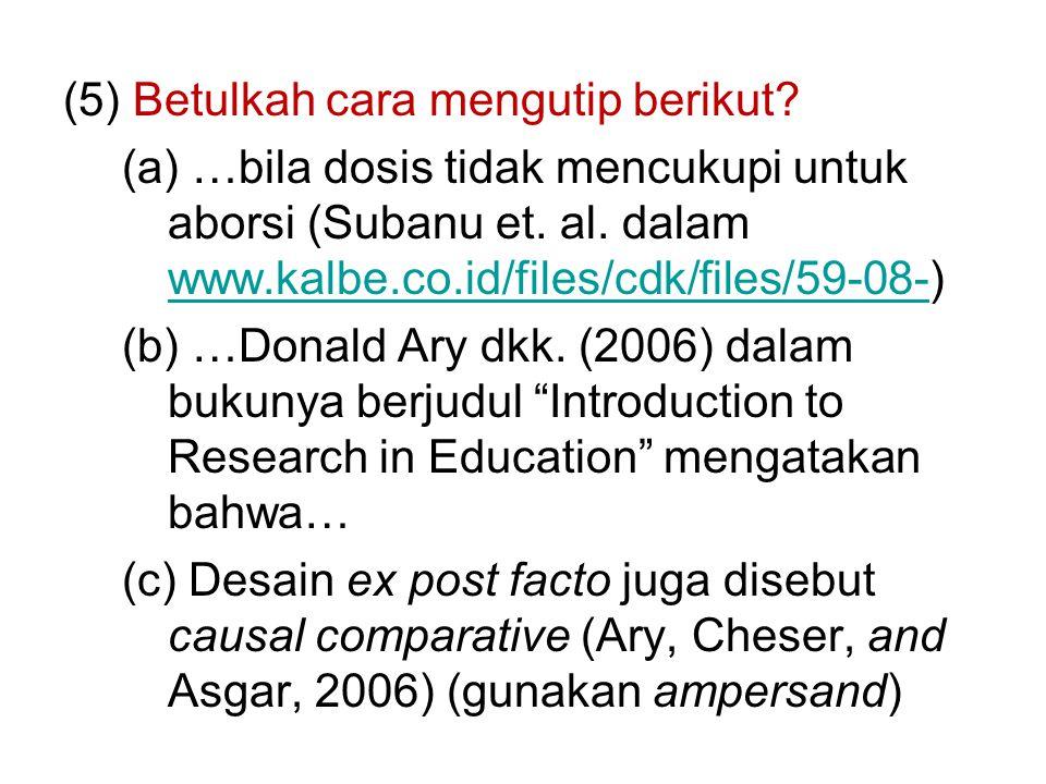(5) Betulkah cara mengutip berikut. (a) …bila dosis tidak mencukupi untuk aborsi (Subanu et.
