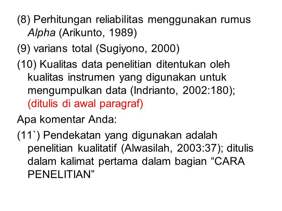 (8) Perhitungan reliabilitas menggunakan rumus Alpha (Arikunto, 1989) (9) varians total (Sugiyono, 2000) (10) Kualitas data penelitian ditentukan oleh kualitas instrumen yang digunakan untuk mengumpulkan data (Indrianto, 2002:180); (ditulis di awal paragraf) Apa komentar Anda: (11`) Pendekatan yang digunakan adalah penelitian kualitatif (Alwasilah, 2003:37); ditulis dalam kalimat pertama dalam bagian CARA PENELITIAN