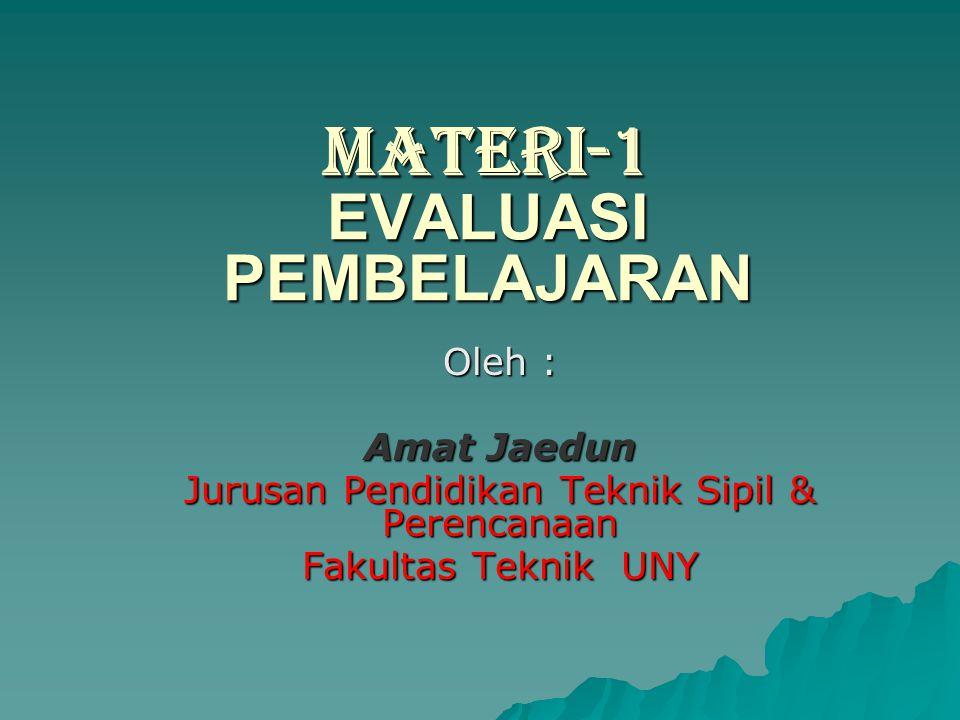 MATERI-1 EVALUASI PEMBELAJARAN Oleh : Amat Jaedun Jurusan Pendidikan Teknik Sipil & Perencanaan Fakultas Teknik UNY