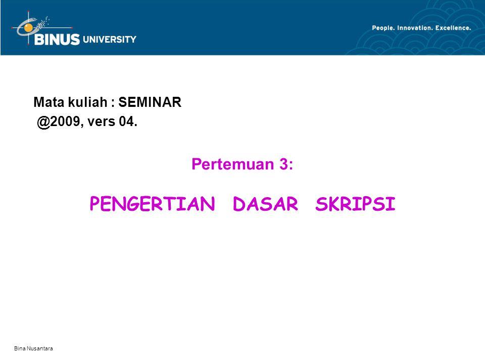 Bina Nusantara Pertemuan 3: PENGERTIAN DASAR SKRIPSI Mata kuliah : SEMINAR @2009, vers 04.