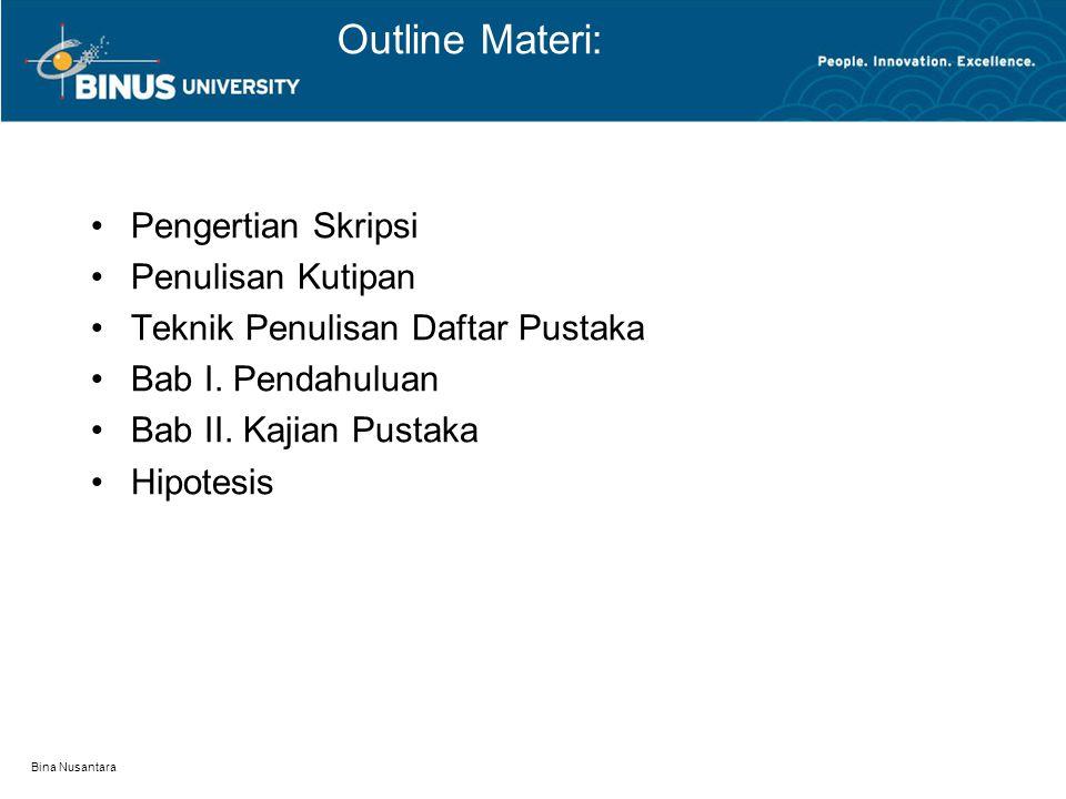 Bina Nusantara Outline Materi: Pengertian Skripsi Penulisan Kutipan Teknik Penulisan Daftar Pustaka Bab I.