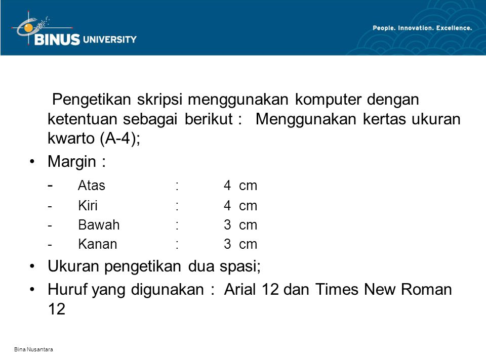 Bina Nusantara Pengetikan skripsi menggunakan komputer dengan ketentuan sebagai berikut : Menggunakan kertas ukuran kwarto (A-4); Margin : - Atas: 4 cm -Kiri:4 cm -Bawah:3 cm -Kanan:3 cm Ukuran pengetikan dua spasi; Huruf yang digunakan : Arial 12 dan Times New Roman 12
