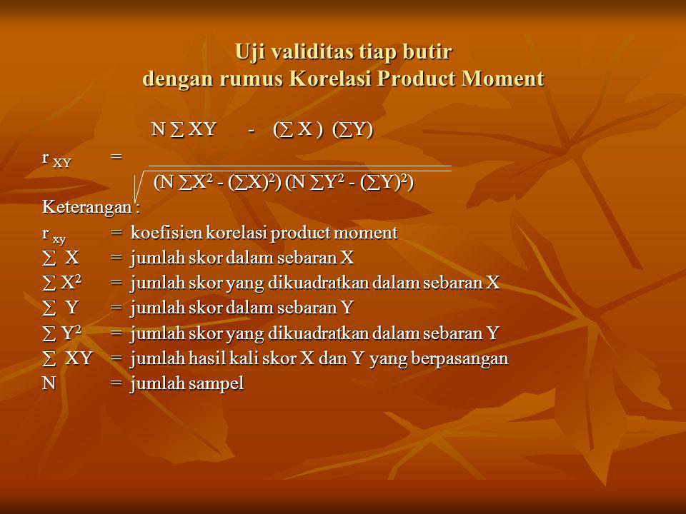 Uji validitas tiap butir dengan rumus Korelasi Product Moment N  XY- (  X ) (  Y) N  XY- (  X ) (  Y) r XY = (N  X 2 - (  X) 2 ) (N  Y 2 - (