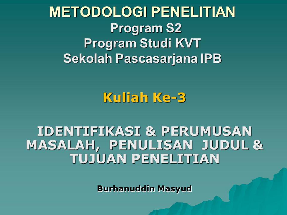METODOLOGI PENELITIAN Program S2 Program Studi KVT Sekolah Pascasarjana IPB Kuliah Ke-3 IDENTIFIKASI & PERUMUSAN MASALAH, PENULISAN JUDUL & TUJUAN PEN