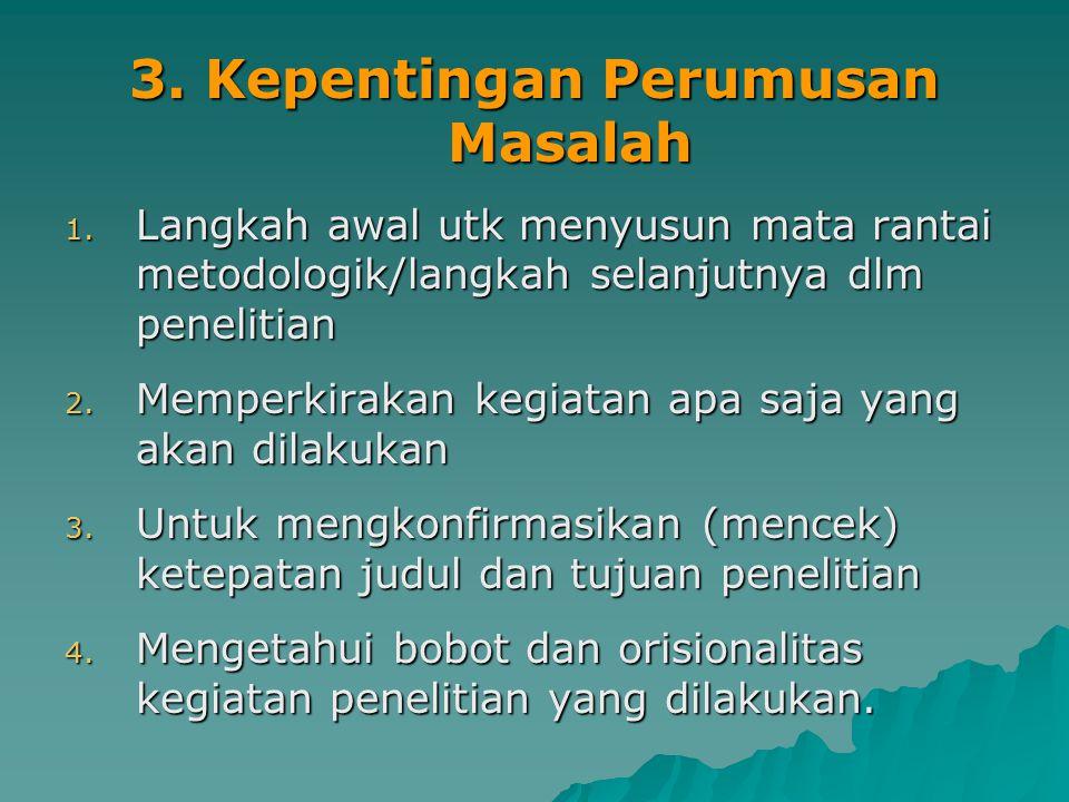 3. Kepentingan Perumusan Masalah 1. Langkah awal utk menyusun mata rantai metodologik/langkah selanjutnya dlm penelitian 2. Memperkirakan kegiatan apa