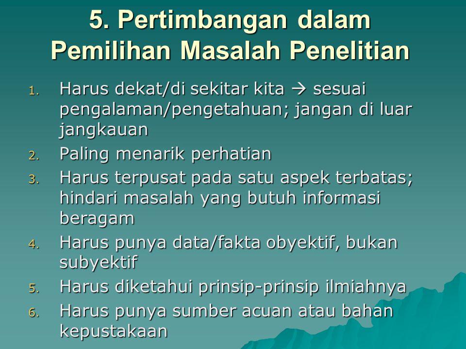 5. Pertimbangan dalam Pemilihan Masalah Penelitian 1. Harus dekat/di sekitar kita  sesuai pengalaman/pengetahuan; jangan di luar jangkauan 2. Paling