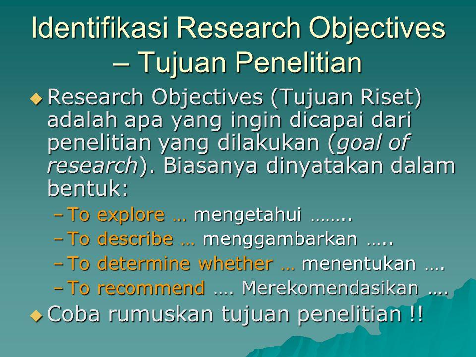  Research Objectives (Tujuan Riset) adalah apa yang ingin dicapai dari penelitian yang dilakukan (goal of research). Biasanya dinyatakan dalam bentuk