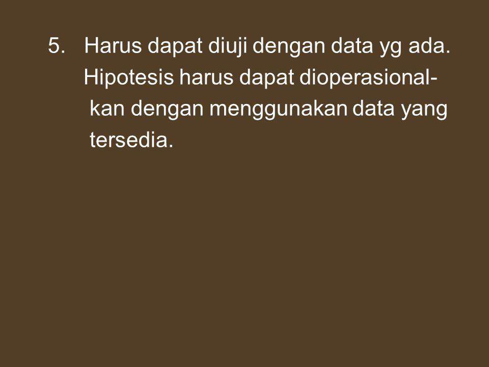 5. Harus dapat diuji dengan data yg ada. Hipotesis harus dapat dioperasional- kan dengan menggunakan data yang tersedia.