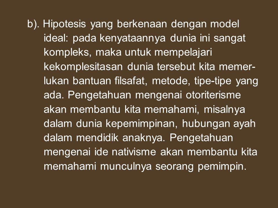 b). Hipotesis yang berkenaan dengan model ideal: pada kenyataannya dunia ini sangat kompleks, maka untuk mempelajari kekomplesitasan dunia tersebut ki
