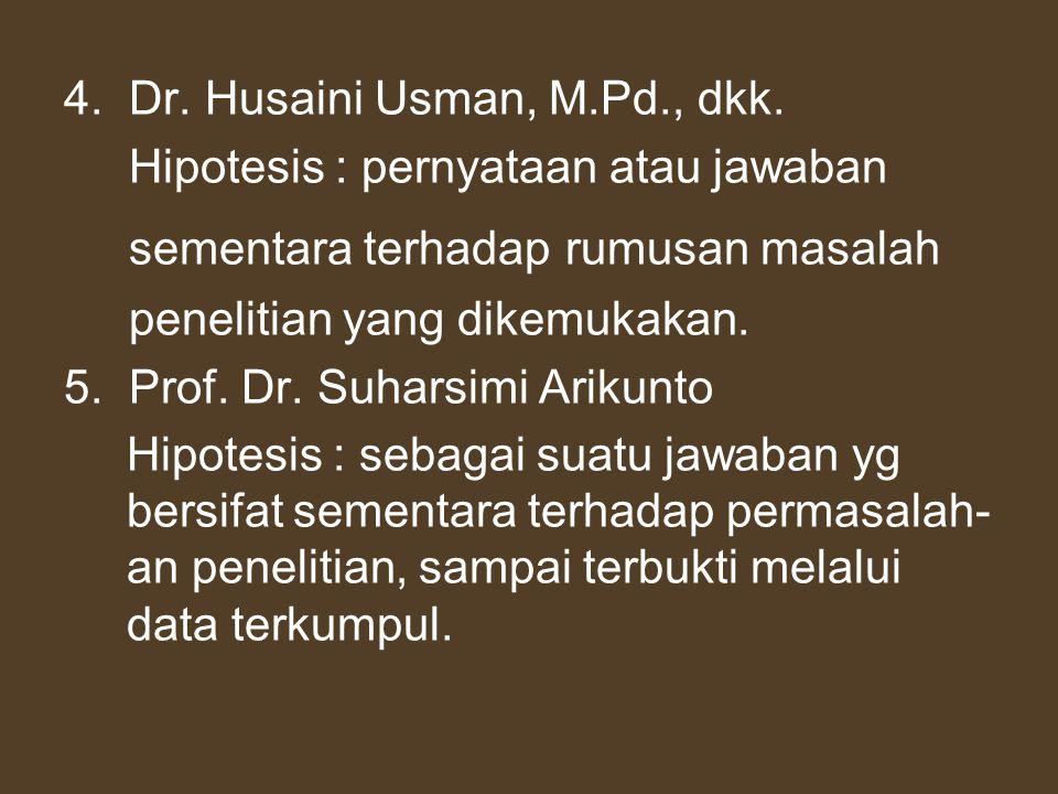 4. Dr. Husaini Usman, M.Pd., dkk. Hipotesis : pernyataan atau jawaban sementara terhadap rumusan masalah penelitian yang dikemukakan. 5. Prof. Dr. Suh