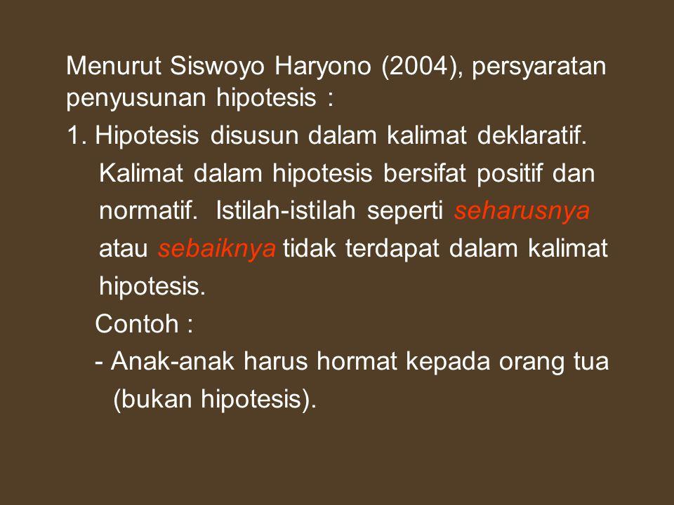 Menurut Siswoyo Haryono (2004), persyaratan penyusunan hipotesis : 1. Hipotesis disusun dalam kalimat deklaratif. Kalimat dalam hipotesis bersifat pos