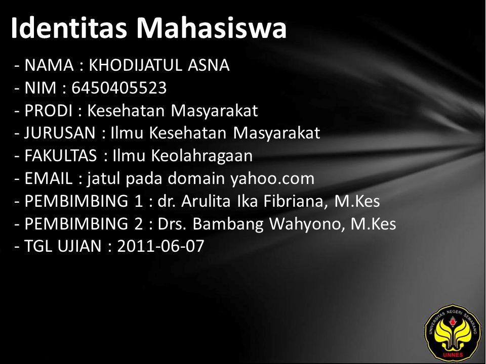 Identitas Mahasiswa - NAMA : KHODIJATUL ASNA - NIM : 6450405523 - PRODI : Kesehatan Masyarakat - JURUSAN : Ilmu Kesehatan Masyarakat - FAKULTAS : Ilmu Keolahragaan - EMAIL : jatul pada domain yahoo.com - PEMBIMBING 1 : dr.
