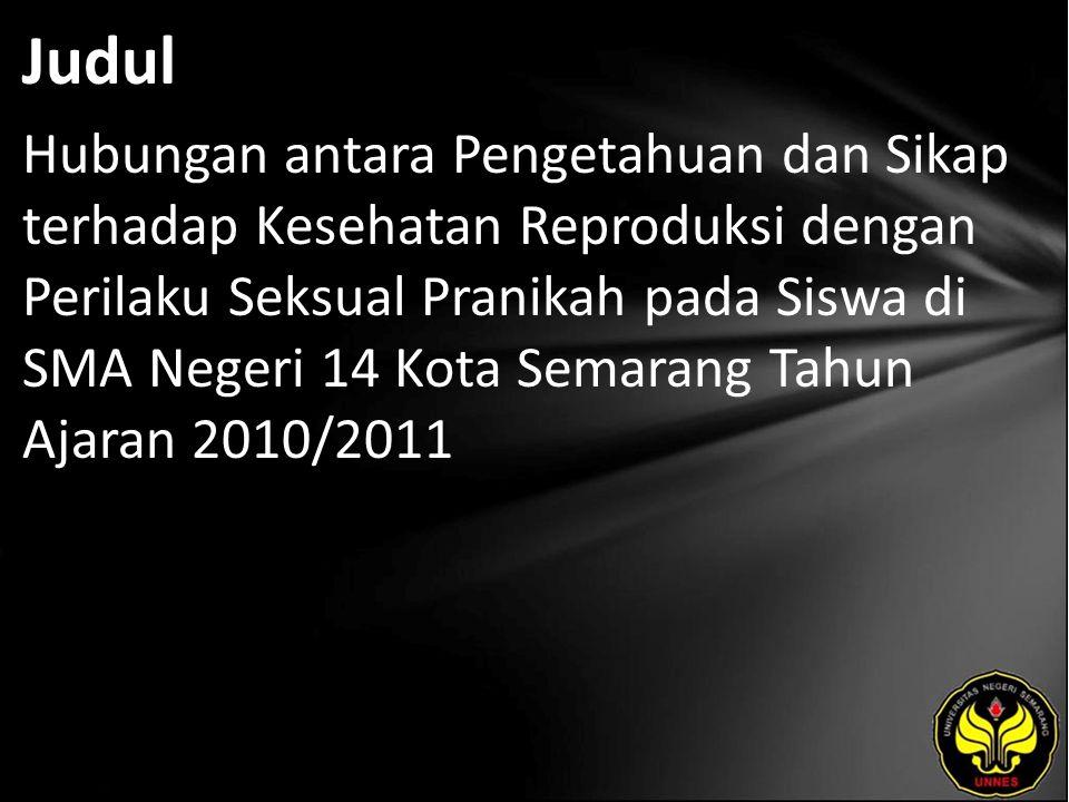 Judul Hubungan antara Pengetahuan dan Sikap terhadap Kesehatan Reproduksi dengan Perilaku Seksual Pranikah pada Siswa di SMA Negeri 14 Kota Semarang Tahun Ajaran 2010/2011