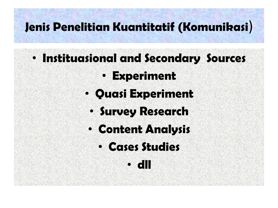Jenis Penelitian Kuantitatif (Komunikasi ) Instituasional and Secondary Sources Experiment Quasi Experiment Survey Research Content Analysis Cases Stu