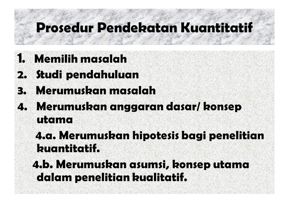 Prosedur Pendekatan Kuantitatif 1. Memilih masalah 2. Studi pendahuluan 3. Merumuskan masalah 4. Merumuskan anggaran dasar/ konsep utama 4.a. Merumusk
