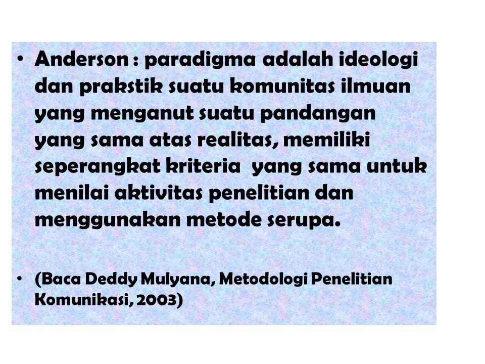 Anderson : paradigma adalah ideologi dan prakstik suatu komunitas ilmuan yang menganut suatu pandangan yang sama atas realitas, memiliki seperangkat k