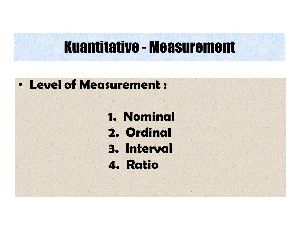 Kuantitative - Measurement Level of Measurement : 1. Nominal 2. Ordinal 3. Interval 4. Ratio
