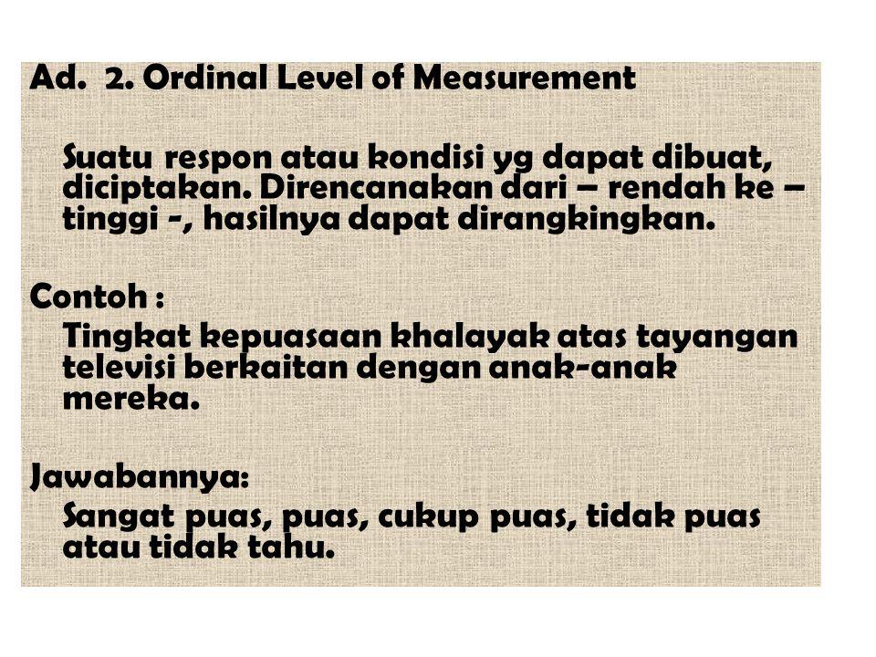 Ad. 2. Ordinal Level of Measurement Suatu respon atau kondisi yg dapat dibuat, diciptakan. Direncanakan dari – rendah ke – tinggi -, hasilnya dapat di