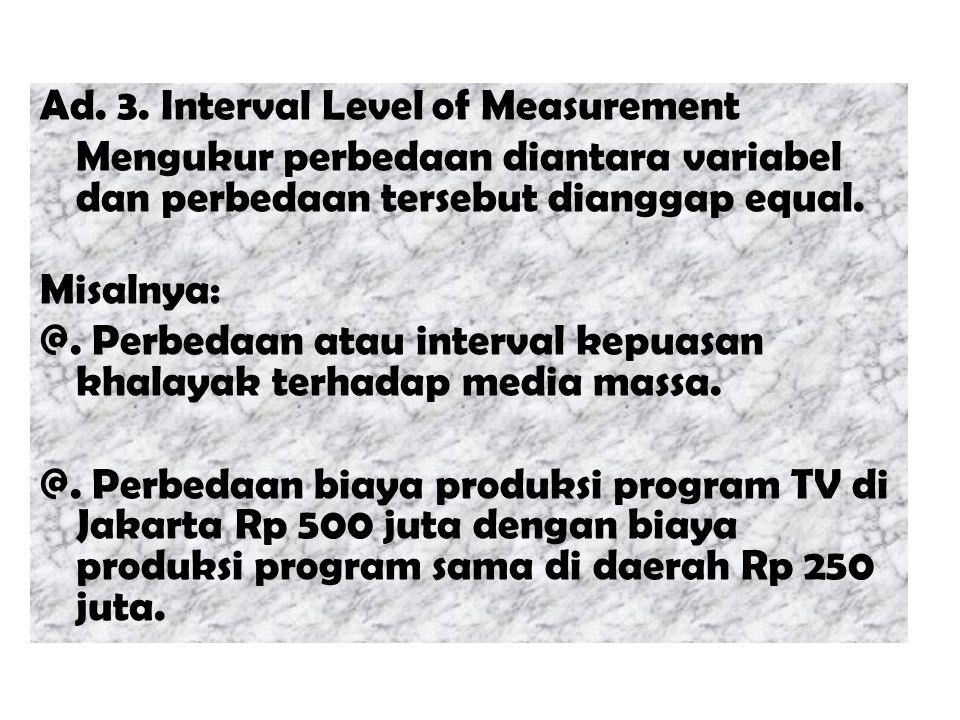Ad. 3. Interval Level of Measurement Mengukur perbedaan diantara variabel dan perbedaan tersebut dianggap equal. Misalnya: @. Perbedaan atau interval