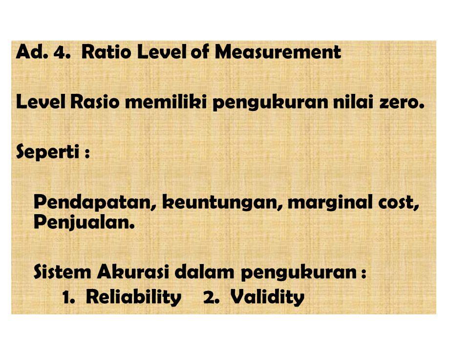 Ad. 4. Ratio Level of Measurement Level Rasio memiliki pengukuran nilai zero. Seperti : Pendapatan, keuntungan, marginal cost, Penjualan. Sistem Akura