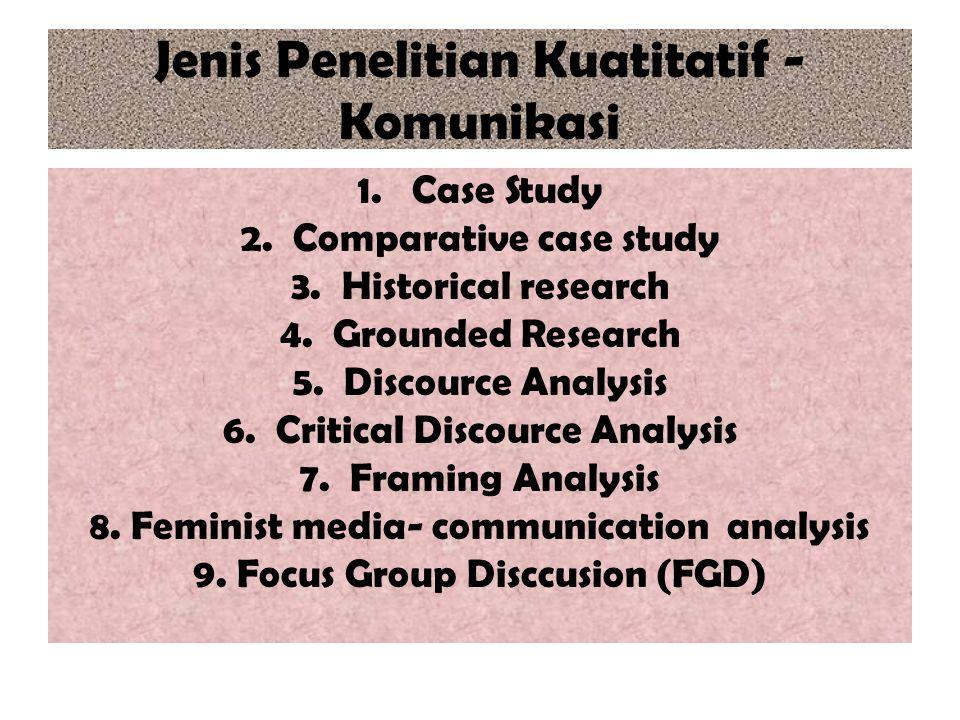 Jenis Penelitian Kuatitatif - Komunikasi 1. Case Study 2. Comparative case study 3. Historical research 4. Grounded Research 5. Discource Analysis 6.