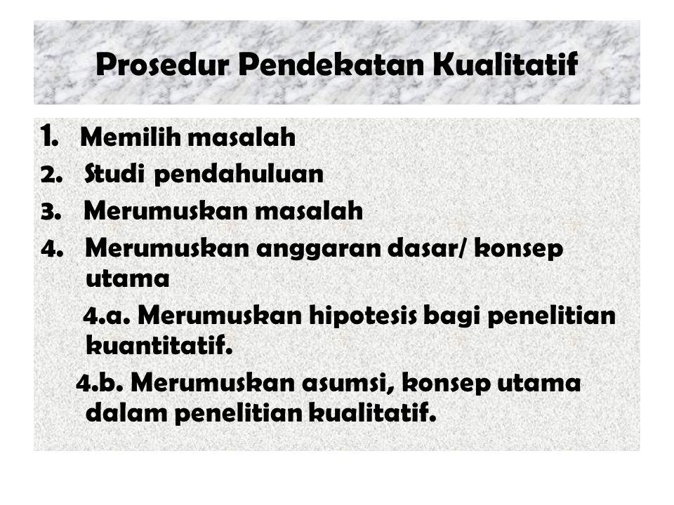 Prosedur Pendekatan Kualitatif 1. Memilih masalah 2. Studi pendahuluan 3. Merumuskan masalah 4. Merumuskan anggaran dasar/ konsep utama 4.a. Merumuska