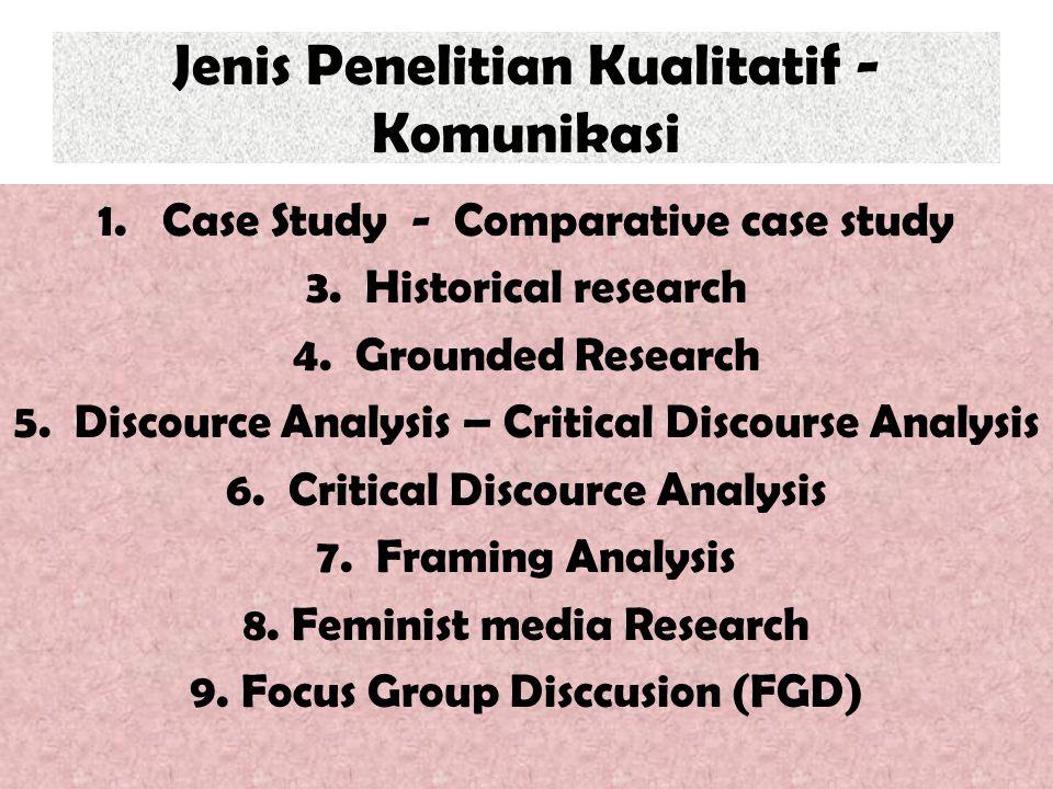 Jenis Penelitian Kualitatif - Komunikasi 1. Case Study - Comparative case study 3. Historical research 4. Grounded Research 5. Discource Analysis – Cr