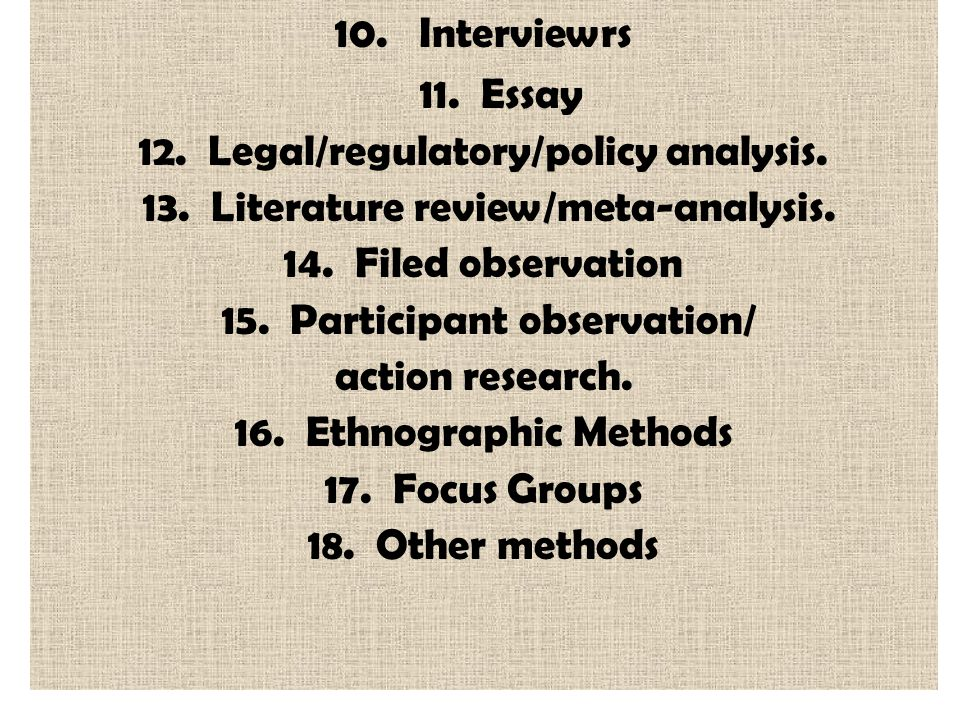 10. Interviewrs 11. Essay 12. Legal/regulatory/policy analysis. 13. Literature review/meta-analysis. 14. Filed observation 15. Participant observation