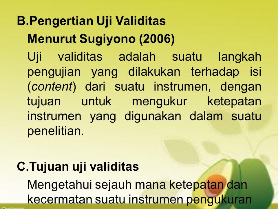 B.Pengertian Uji Validitas Menurut Sugiyono (2006) Uji validitas adalah suatu langkah pengujian yang dilakukan terhadap isi (content) dari suatu instr